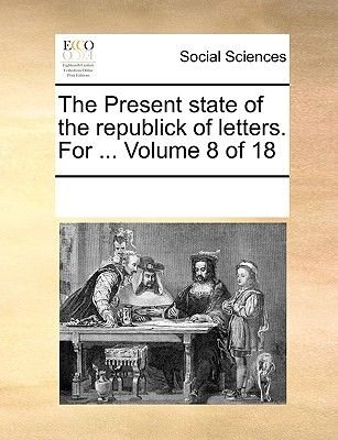 The Present State of the Republick of Letters. for ... Volume 8 of 18 (Paperback): Multiple Contributors