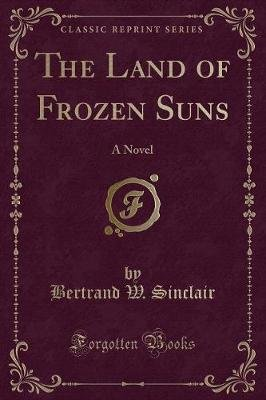 The Land of Frozen Suns - A Novel (Classic Reprint) (Paperback): Bertrand W Sinclair