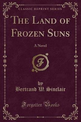 The Land of Frozen Suns - A Novel (Classic Reprint) (Paperback): Bertrand W Sinclair