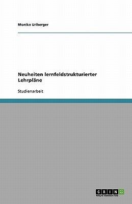 Neuheiten Lernfeldstrukturierter Lehrplane (German, Paperback): Monika Urlberger