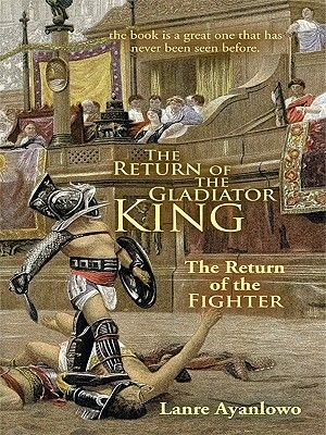 The Return of the Gladiator King - The Return of the Fighter (Electronic book text): Lanre Ayanlowo