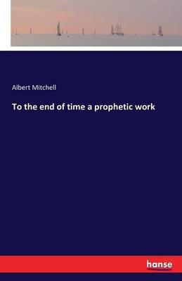 To the End of Time a Prophetic Work (Paperback): Albert Mitchell
