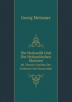 Die Hydraulik Und Die Hydraulischen Motoren Bd. Theorie Und Bau Der Turbinen Und Wasserrader (German, Paperback): Georg Meissner