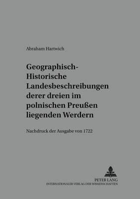 Geographisch-Historische Landesbeschreibung Deren Dreyen Im Pohlnischen Preussen Liegenden Werdern - Nachdruck Der Ausgabe Von...