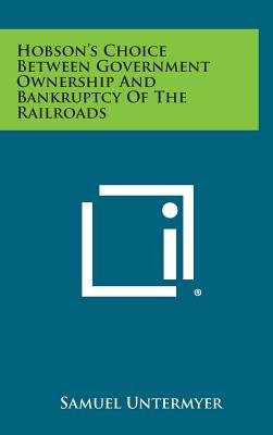 Hobson's Choice Between Government Ownership and Bankruptcy of the Railroads (Hardcover): Samuel Untermyer