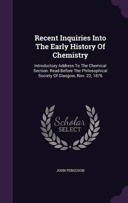 Recent Inquiries Into the Early History of Chemistry - Introductory Address to the Chemical Section: Read Before the...