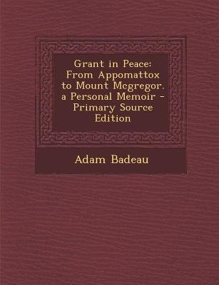 Grant in Peace - From Appomattox to Mount McGregor. a Personal Memoir - Primary Source Edition (Paperback, Primary Source ed.):...