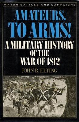 Amateurs, to Arms! - A Military History of the War of 1812 (Electronic book text): John R. Elting