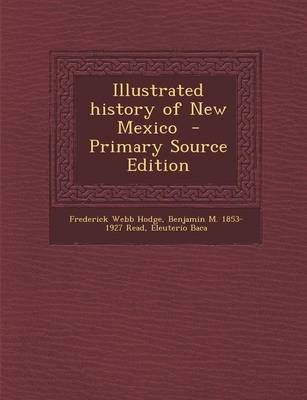 Illustrated History of New Mexico - Primary Source Edition (Paperback): Frederick Webb Hodge, Benjamin M 1853-1927 Read,...