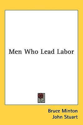 Men Who Lead Labor (Hardcover): Bruce Minton, John Stuart