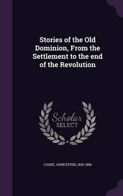 Stories of the Old Dominion, from the Settlement to the End of the Revolution (Hardcover): John Esten 1830-1886 Cooke