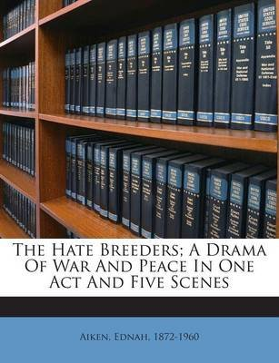 The Hate Breeders; A Drama of War and Peace in One Act and Five Scenes (Paperback): Aiken Ednah 1872-1960