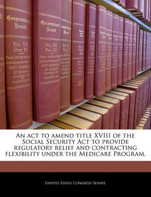 An ACT to Amend Title XVIII of the Social Security ACT to Provide Regulatory Relief and Contracting Flexibility Under the...