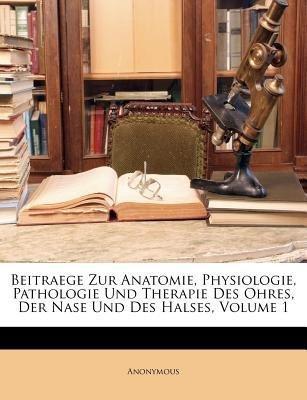 Beitraege Zur Anatomie, Physiologie, Pathologie Und Therapie Des Ohres, Der Nase Und Des Halses, Volume 1 (German, Paperback):...