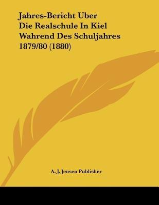 Jahres-Bericht Uber Die Realschule in Kiel Wahrend Des Schuljahres 1879/80 (1880) (German, Paperback): A. J. Jensen Publisher