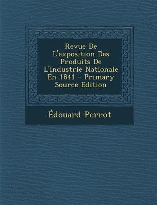 Revue de L'Exposition Des Produits de L'Industrie Nationale En 1841 (English, French, Paperback, Primary Source ed.):...