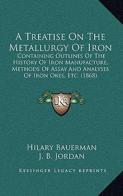 A Treatise on the Metallurgy of Iron - Containing Outlines of the History of Iron Manufacture, Methods of Assay and Analyses of...