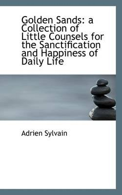 Golden Sands - A Collection of Little Counsels for the Sanctification and Happiness of Daily Life (Paperback): Adrien Sylvain