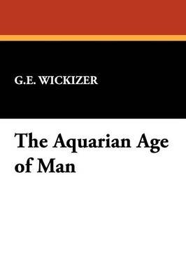 The Aquarian Age of Man (Paperback): G. E. Wickizer