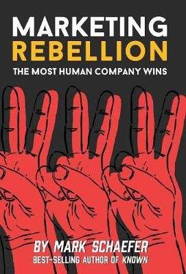 Marketing Rebellion - The Most Human Company Wins (Hardcover): Mark W. Schaefer