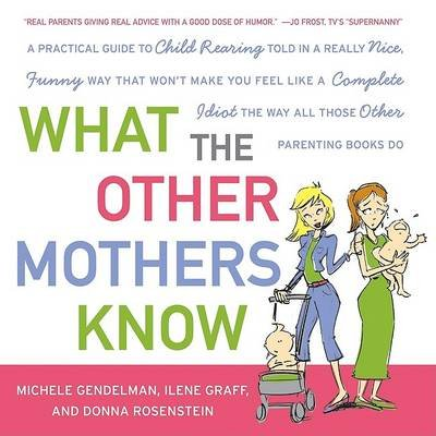 What the Other Mothers Know - A Practical Guide to Child Rearing Told in a Really Nice, Funny Way That Won't Make You Feel...