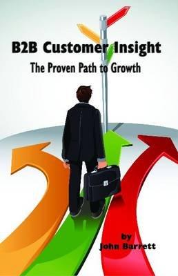 B2B Customer Insight - The Proven Path to Growth (Paperback, New): John Barrett