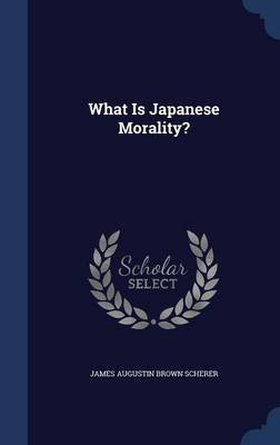 What Is Japanese Morality? (Hardcover): James Augustin Brown Scherer