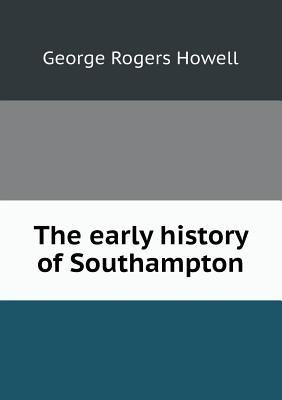 The Early History of Southampton (Paperback): George Rogers Howell