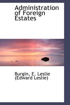 Administration of Foreign Estates (Hardcover): Burgin E. Leslie (Edward Leslie)