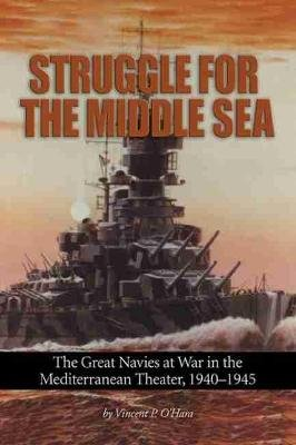 Struggle for the Middle Sea - The Great Navies at War in the Mediterranean Theater, 1940-1945 (Paperback): Vincent P....