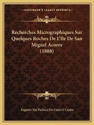 Recherches Micrographiques Sur Quelques Roches de L'Ile de San Miguel Acores (1888) (French, Paperback): Eugenio Vaz...