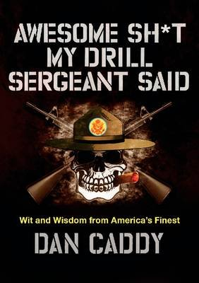 Awesome Sh*t My Drill Sergeant Said - Wit and Wisdom from America's Finest (Hardcover): Dan Caddy