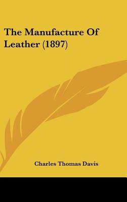 The Manufacture of Leather (1897) (Hardcover): Charles Thomas Davis