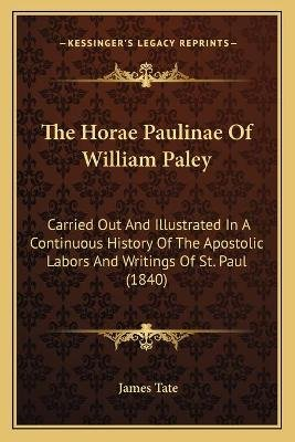 The Horae Paulinae of William Paley - Carried Out and Illustrated in a Continuous History of the Apostolic Labors and Writings...