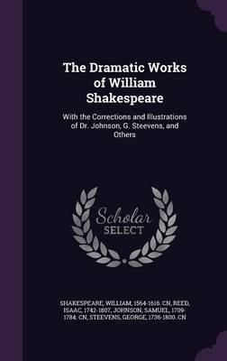 The Dramatic Works of William Shakespeare - With the Corrections and Illustrations of Dr. Johnson, G. Steevens, and Others...