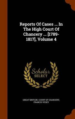 Reports of Cases ... in the High Court of Chancery ... [1789-1817], Volume 4 (Hardcover): Francis Vesey