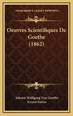 Oeuvres Scientifiques de Goethe (1862) (English, French, Hardcover): Johann Wolfgang Von Goethe, Ernest Faivre