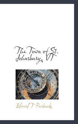The Town of St. Johnsbury, VT (Hardcover): Edward T. Fairbanks