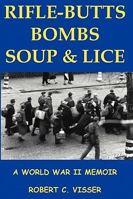 Rifle-Butts, Bombs, Soup & Lice - A World War II Memoir (Paperback): Robert C. Visser