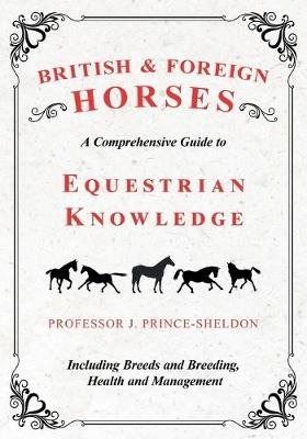 British and Foreign Horses - A Comprehensive Guide to Equestrian Knowledge Including Breeds and Breeding, Health and Management...