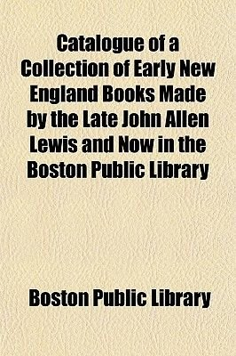 Catalogue of a Collection of Early New England Books Made by the Late John Allen Lewis and Now in the Boston Public Library...
