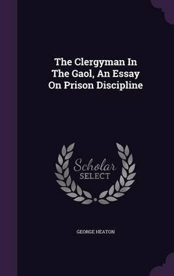 The Clergyman in the Gaol, an Essay on Prison Discipline (Hardcover): George Heaton