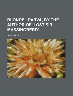 Blondel Parva, by the Author of 'Lost Sir Massingberd'. (Paperback): James Payn