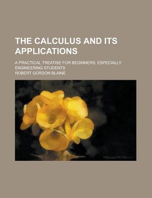 The Calculus and Its Applications; A Practical Treatise for Beginners, Especially Engineering Students (Paperback): Robert...