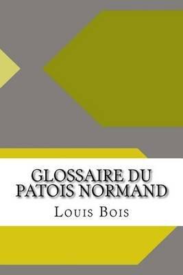 Glossaire Du Patois Normand (Paperback): Louis Francouis Bois