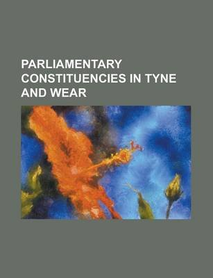 Parliamentary Constituencies in Tyne and Wear - Blaydon (UK Parliament Constituency), Gateshead (UK Parliament Constituency),...