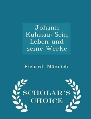 Johann Kuhnau - Sein Leben Und Seine Werke - Scholar's Choice Edition (Paperback): Richard Munnich