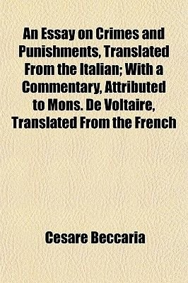 An Essay on Crimes and Punishments, Translated from the Italian; With a Commentary, Attributed to Mons. de Voltaire, Translated...