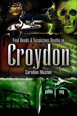 Foul Deeds and Suspicious Deaths in Croydon (Paperback): Caroline Maxton