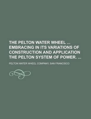 The Pelton Water Wheel Embracing in Its Variations of Construction and Application the Pelton System of Power. (Paperback): San...